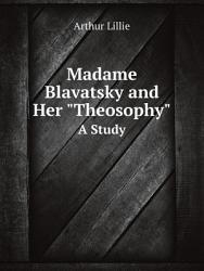 Madame Blavatsky and Her 'theosophy'