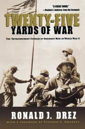 Twenty-Five Yards of War: The Extraordinary Courage of Ordinary Men inWorld War II
