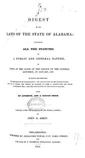 A Digest of the Laws of the State of Alabama: Containing All the Statutes of a Public and General Nature, in Force at the Close of the Session of the General Assembly, in January, 1833 to which are Prefixed, the Declaration of Independence, the Constitution of the United States, the Act to Enable the People of Alabama to Form a Constitution and State Government, &c., and the Constitution of the State of Alabama; with an Appendix, and a Copious Index