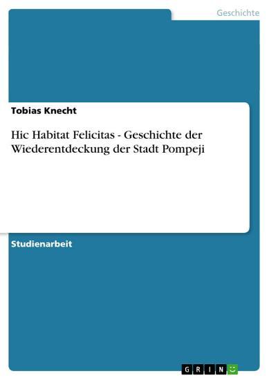 Hic Habitat Felicitas   Geschichte Der Wiederentdeckung Der Stadt Pompeji PDF