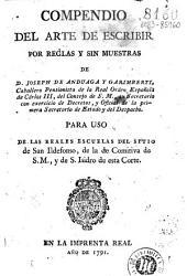 Compendio del arte de escribir por reglas y sin muestras, de D. Joseph de Anduaga y Garimberti ...: para uso de las Reales Escuelas del Sitio de San Ildefonso, de la Comitiva de S.M. y de S. Isidro de esta Corte