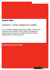 Lebanon - a state trapped in conflict: Do a conflict mapping, analyzing conflict sources and dynamics. Also analyze what conflict management approaches (if any) were employed and how they impacted the conflict process.