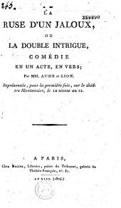 La ruse d'un jaloux, ou la double intrigue: comédie en un acte, en vers, représentée pour la première fois sur le théâtre Montansier, le 12 nivôse an 12