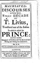 Machiavel's Discourses Upon the First Decade of T. Livius, Translated Out of the Italian. To which is Added His Prince: with Some Marginal Animadversions Noting and Taxing His Errors. By E. D