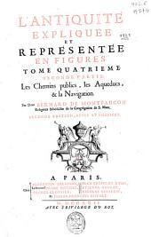 L'antiquité expliquée et représentée en figures: Les chemins publics, les aqueducs, & la navigation. Tome quatrieme, seconde partie, Partie2