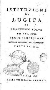 Istituzioni di logica, metafisica ed etica. Volume 1. (-5.): Istituzioni di logica di Francesco Soave ch. reg. som. regio professore, Volume 1