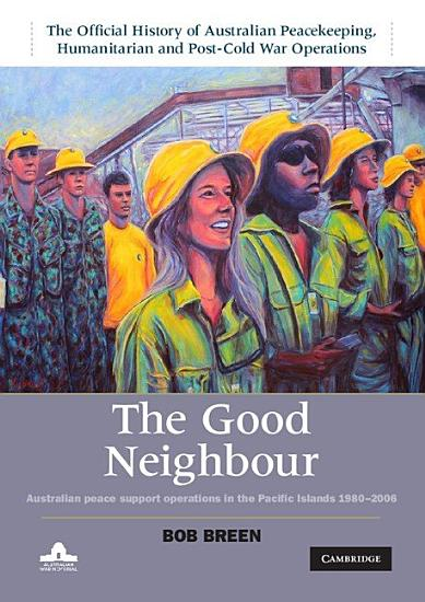 The Good Neighbour  Volume 5  The Official History of Australian Peacekeeping  Humanitarian and Post Cold War Operations PDF