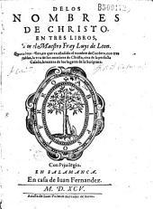 De los nombres de christo. En tres libros, por el maestro Fray Luys de Leon. Quarta impression, en que va anadido el nombre de cordero, con tres tablas, la vna de los nombres de christo, otra de la perfecta casada, la tercera de los lugares de la scriptura