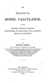 The Practical Model Calculator: For the Engineer, Mechanic, Machinist, Manufacturer of Engine-work, Naval Architect, Miner, and Millwright