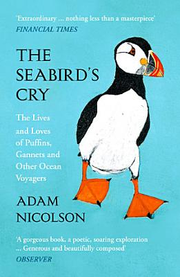 The Seabird   s Cry  The Lives and Loves of Puffins  Gannets and Other Ocean Voyagers