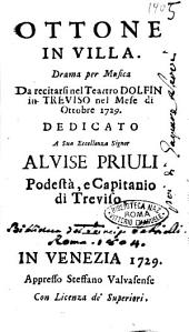 Ottone in villa. Drama per musica da recitarsi nel Teatro Dolfin in Treviso nel mese di ottobre 1729. Dedicato a sua eccellenza signor Alvise Priuli podestà, e capitano di Treviso