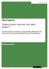 """""""Perfect lovers"""" oder nur """"two alien bodies""""?: Zur Konzeption von Liebe in ausgewählten Beispielen der Literatur der Neuen Sachlichkeit und der Pop-Literatur"""