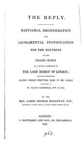 The reply. Baptismal regeneration and sacramental justification not the doctrine of the English Church, a letter to the bishop of London, containing exceptions against certain strictures made in his charge [of Oct. 14].