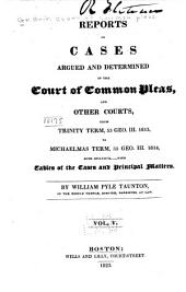 Reports of Cases Argued and Determined in the Court of Common Pleas, and Other Courts: From Michaelmas Term, 48 Geo. III. 1807, to [Hilary Term, 59 Geo. III. 1819] Both Inclusive. With Tables of the Cases and Principal Matters, Volume 5