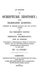 An Analysis of Scripture History: with examinatory questions, intended to prepare students for the Divinity Papers of Old Testament History ... By a Tutor