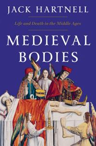 Medieval Bodies  Life and Death in the Middle Ages Book