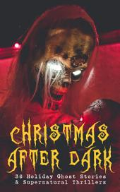 Christmas After Dark - 36 Holiday Ghost Stories & Supernatural Thrillers: Between the Lights, Told After Supper, The Box with the Iron Clamps , Wolverden Tower The Ghost's Touch, The Christmas Banquet, The Dead Sexton and much more