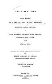 The Dispatches of Field Marshal the Duke of Wellington, During His Various Campaigns in India, Denmark, Portugal, Spain, the Low Countries, and France: From 1799 to 1818. Compiled from Official and Authentic Documents, Volume 7