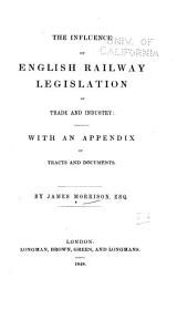 The Influence of English Railway Legislation of [!] Trade and Industry: With an Appendix of Tracts and Documents