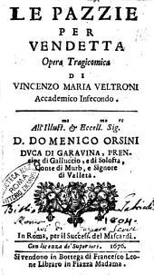 Le pazzie per vendetta opera tragicomica di Vincenzo Maria Veltroni accademico infecondo. All'illust.mo ... D. Domenico Orsini duca di Garauina ..