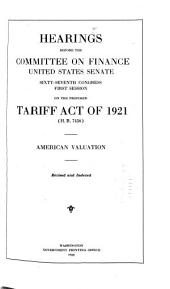 Hearings Before the Committee on Finance, United States, Senate, Sixty-Seventh Congress, First Session, on the Proposed Tariff Act of 1921 (H.R. 7456) ...