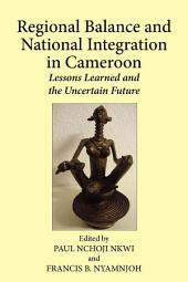 Regional Balance and National Integration in Cameroon: Lessons Learned and the Uncertain Future