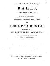 Joseph Xaverius Balla a Bagnasco Astensi e Marenci praefectura Academici Collegii convictor ut juris pro-doctor crearetur in Taurinensi Academia anno 1813. die 27. julii, hora 6. pomeridiana: Issue 4