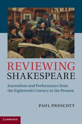 Reviewing Shakespeare: Journalism and Performance from the Eighteenth Century to the Present