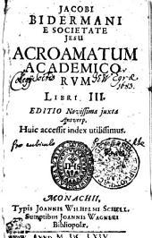 JACOBI BIDERMANI E SOCIETATE JESU ACROAMATUM ACADEMICORVM LIBRI III.