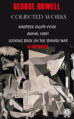 Collected works: Nineteen Eighty-Four, Animal farm, Looking back on the Spanish War. Illustrated