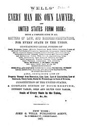 Well's Every Man His Own Lawyer and United States Form Book: Being a Complete Guide in All Matters of Law and Business Negotiations for Every State in the Union : Containing Legal Forms ... with Full and Complete Instructions for Proceeding, Without Legal Assistance, in Suits, and Business Transactions, of Every Description ... Also Containing ... Constitution of the United States ... Seals of Every State in the Union, &c, &c, &c