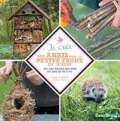 Je crée mes abris pour la petite faune du jardin: Tout pour réaliser vous-même vos abris en pas à pas.