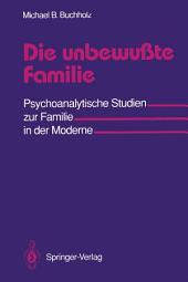 Die unbewußte Familie: Psychoanalytische Studien zur Familie in der Moderne