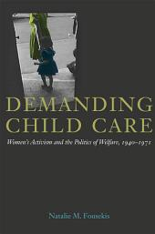 Demanding Child Care: Womens Activism and the Politics of Welfare, 1940-1971