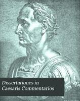 Dissertationes in C  Julii Caesaris Commentarios  Kriegswesen und Geographie zur Zeit Caesars PDF