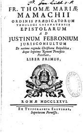 Fr. Thomae Mariae Mamachii...Epistolae ad Justinum Febronium Iurisconsultum de ratione regendae Christianae reipublicae, deque legitima Romani pontificis potestata