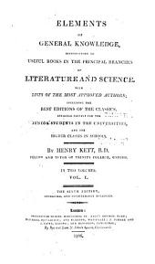 Elements of General Knowledge, Introductory to Useful Books in the Principal Branches of Literature and Science: With Lists of the Most Approved Authors, Including the Best Editions of the Classics : Designed Chiefly for the Junior Students in the Universities and the Higher Classes in Schools ; in Two Volumes, Volume 1