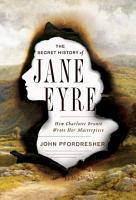 The Secret History of Jane Eyre  How Charlotte Bront   Wrote Her Masterpiece PDF