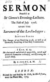 A Sermon on 1 Cor. xi. 29 preach'd at St. Clement's Evening-lecture, the first of July ... 1708 upon the Sacrament of the Lord's Supper ... By the author of A Divine the best physician, both of soul and body i.e. S. Colby