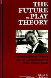 Future of Play Theory, The: A Multidisciplinary Inquiry into the Contributions of Brian Sutton-Smith