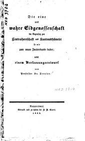 Die eine und wahre Eidgenossenschaft im Gegensatz zur Centralherrschaft und Kantonsthümelei so wie zum neuen Zwitterbunde beider: nebst einem Verfassungsentwurf