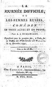 La journée difficile, ou les Femmes rusées, comédie en trois actes et en prose; par A. J. Dumaniant. Représentée pour la première fois, à Paris, sur le Théâtre des Variétés du Palais, 19 novembre 1792
