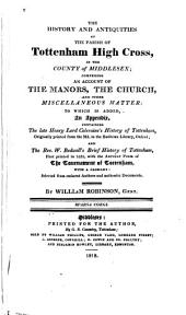 The History and Antiquities of the Parish of Tottenham High Cross, in the County of Middlesex: Comprising an Account of the Manors, the Church, and Other Miscellaneous Matter: to which is Added, an Appendix, Containing the Late Henry Lord Coleraine's History of Tottenham ... and the Rev. W. Bedwell's Brief History of Tottenham, First Printed in 1631, with the Antient Poem of The Tournament of Tottenham, with a Glossary; Selected from Eminent Authors and Authentic Documents