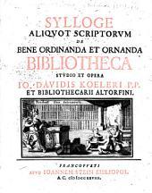 Sylloge aliqvot scriptorvm de bene ordinanda et ornanda bibliotheca: stvdio et opera Io