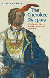 The Cherokee Diaspora: An Indigenous History of Migration, Resettlement, and Identity
