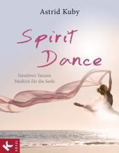 Spirit Dance: Intuitives Tanzen - Medizin für die Seele