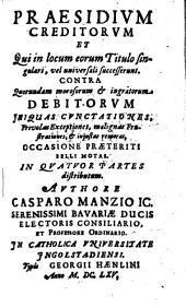 Praesidium Creditorum Et Qui in locum eorum Titulo singulari, vel universali successerunt. Contra Quorundam morosorum et ingratorum Debitorum Iniquas Cunctationes, Frivolas Exceptiones, malignas Frustrationes, et iniustas remoras, Occasione Praeteriti Belli Motas: In Qvatuor Partes distributum. Qua agitur De Ordine Solutionis Ab Ipso Debitore, Qui Non Omnibus Creditoribus Satisfacere potest .... 1