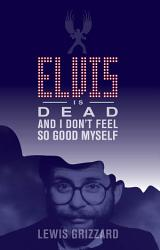 Elvis Is Dead And I Don T Feel So Good Myself Book PDF