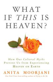 What If This Is Heaven?: How Our Cultural Myths Prevent Us from Experiencing Heaven on Earth