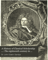 A History of Classical Scholarship ...: The eighteenth century in Germany, and the nineteenth century in Europe and the United States of America